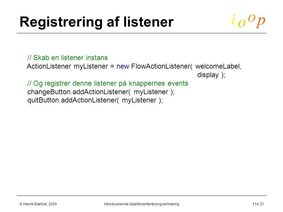  Henrik Bærbak, 2000Introducerende objektorienteret programmering11A.33 Registrering af listener // Skab en listener instans ActionListener myListener = new FlowActionListener( welcomeLabel, display ); // Og registrer denne listener på knappernes events changeButton.addActionListener( myListener ); quitButton.addActionListener( myListener );