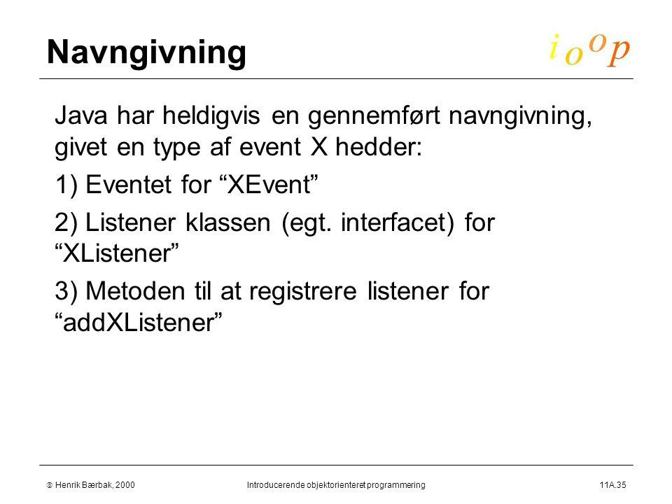  Henrik Bærbak, 2000Introducerende objektorienteret programmering11A.35 Navngivning  Java har heldigvis en gennemført navngivning, givet en type af event X hedder:  1) Eventet for XEvent  2) Listener klassen (egt.
