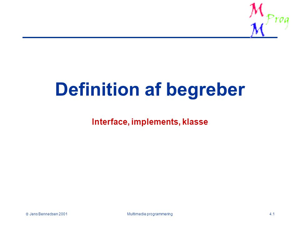  Jens Bennedsen 2001Multimedie programmering4.1 Definition af begreber Interface, implements, klasse