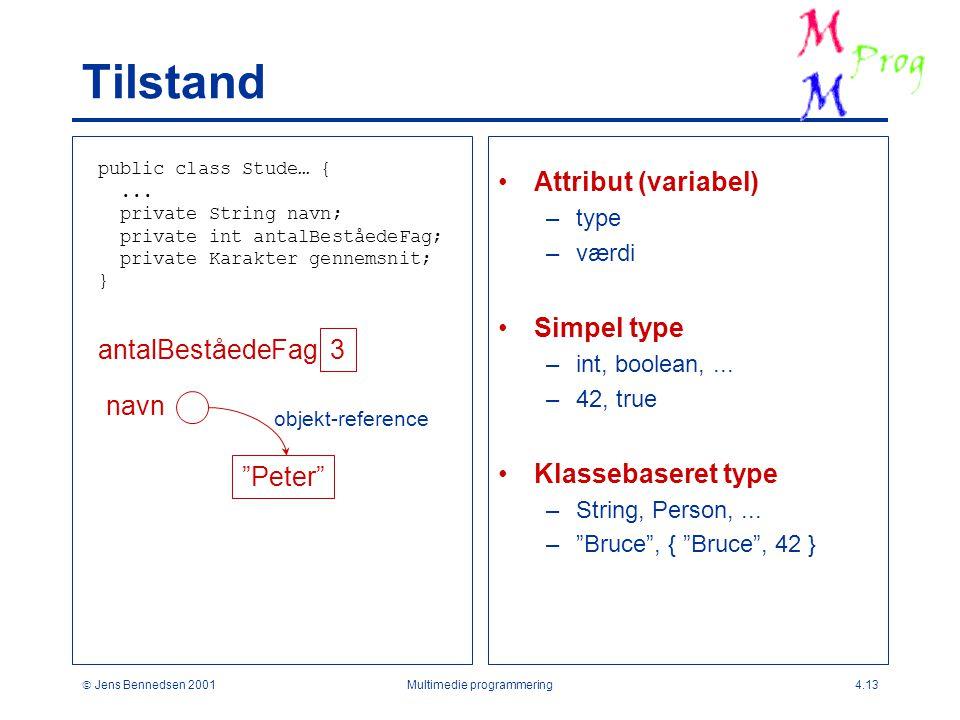  Jens Bennedsen 2001Multimedie programmering4.13 Tilstand Attribut (variabel) –type –værdi Simpel type –int, boolean,...