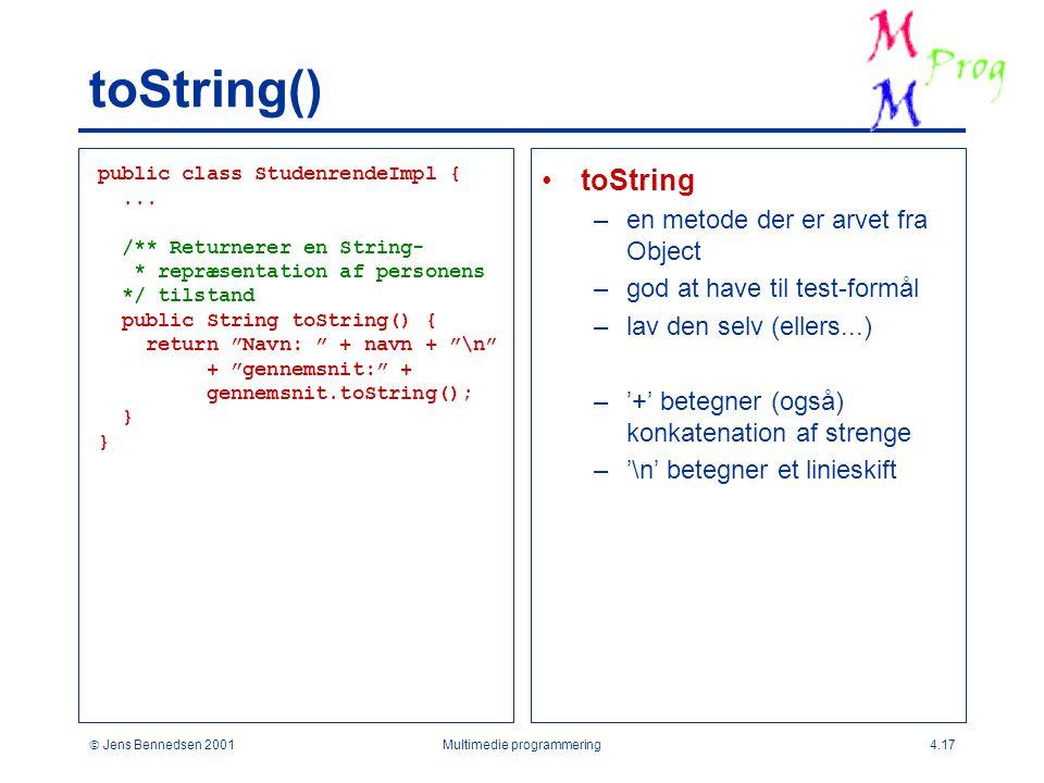 Jens Bennedsen 2001Multimedie programmering4.17 toString() toString –en metode der er arvet fra Object –god at have til test-formål –lav den selv (ellers...) –'+' betegner (også) konkatenation af strenge –'\n' betegner et linieskift public class StudenrendeImpl {...