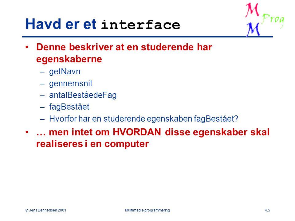  Jens Bennedsen 2001Multimedie programmering4.5 Havd er et interface Denne beskriver at en studerende har egenskaberne –getNavn –gennemsnit –antalBeståedeFag –fagBestået –Hvorfor har en studerende egenskaben fagBestået.
