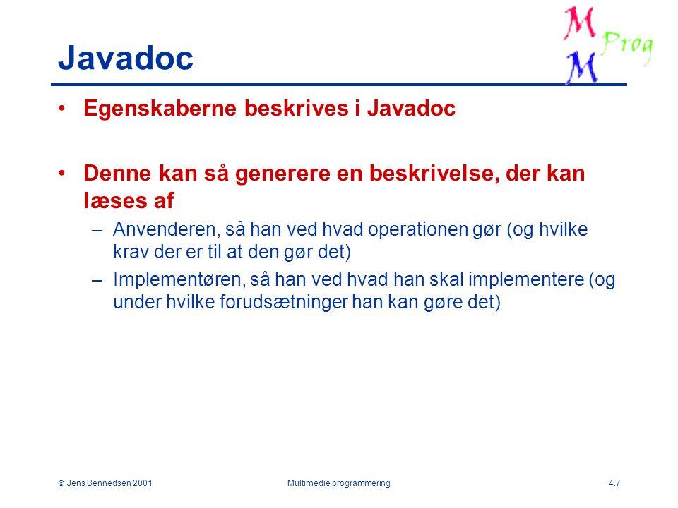  Jens Bennedsen 2001Multimedie programmering4.7 Javadoc Egenskaberne beskrives i Javadoc Denne kan så generere en beskrivelse, der kan læses af –Anvenderen, så han ved hvad operationen gør (og hvilke krav der er til at den gør det) –Implementøren, så han ved hvad han skal implementere (og under hvilke forudsætninger han kan gøre det)
