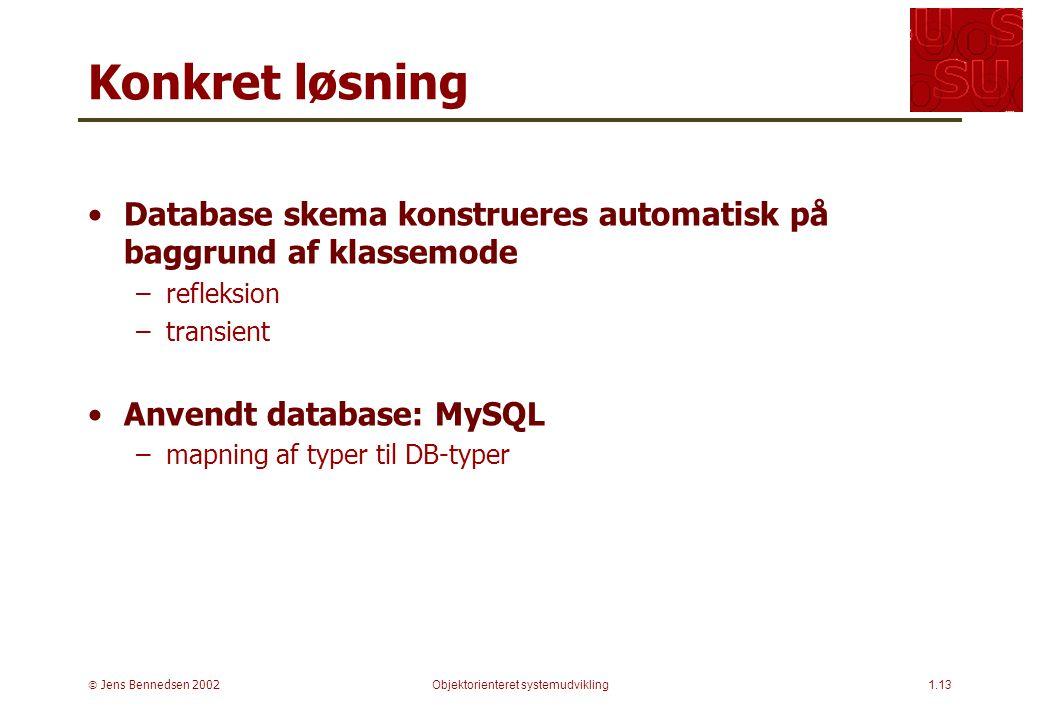 Jens Bennedsen 2002Objektorienteret systemudvikling1.13 Konkret løsning Database skema konstrueres automatisk på baggrund af klassemode –refleksion –transient Anvendt database: MySQL –mapning af typer til DB-typer