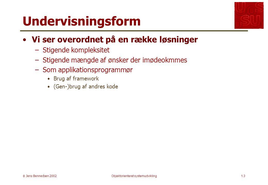  Jens Bennedsen 2002Objektorienteret systemudvikling1.3 Undervisningsform Vi ser overordnet på en række løsninger –Stigende kompleksitet –Stigende mængde af ønsker der imødeokmmes –Som applikationsprogrammør Brug af framework (Gen-)brug af andres kode
