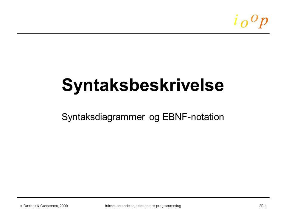  Bærbak & Caspersen, 2000Introducerende objektorienteret programmering2B.1 Syntaksbeskrivelse Syntaksdiagrammer og EBNF-notation