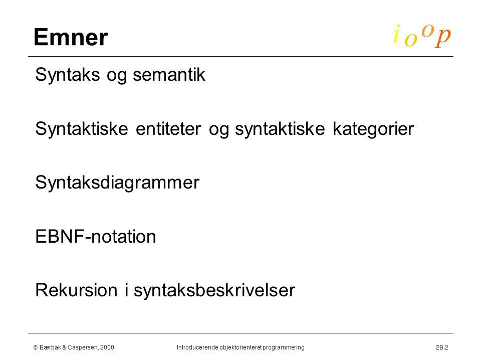  Bærbak & Caspersen, 2000Introducerende objektorienteret programmering2B.2 Emner  Syntaks og semantik  Syntaktiske entiteter og syntaktiske kategorier  Syntaksdiagrammer  EBNF-notation  Rekursion i syntaksbeskrivelser