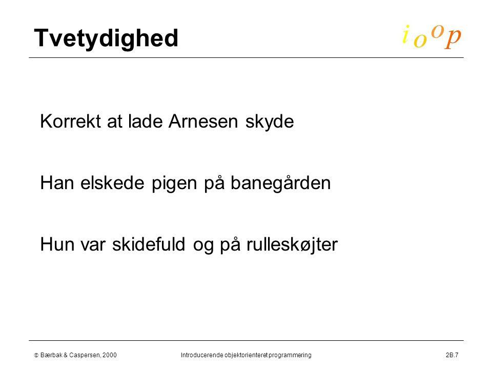  Bærbak & Caspersen, 2000Introducerende objektorienteret programmering2B.7 Tvetydighed  Han elskede pigen på banegården  Korrekt at lade Arnesen skyde  Hun var skidefuld og på rulleskøjter
