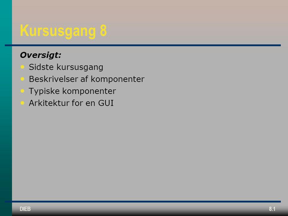 DIEB8.1 Kursusgang 8 Oversigt: Sidste kursusgang Beskrivelser af komponenter Typiske komponenter Arkitektur for en GUI