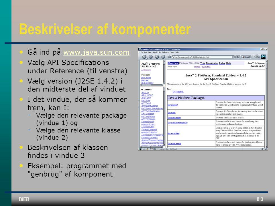 DIEB8.3 Beskrivelser af komponenter Gå ind på www.java.sun.comwww.java.sun.com Vælg API Specifications under Reference (til venstre) Vælg version (J2SE 1.4.2) i den midterste del af vinduet I det vindue, der så kommer frem, kan I:  Vælge den relevante package (vindue 1) og  Vælge den relevante klasse (vindue 2) Beskrivelsen af klassen findes i vindue 3 Eksempel: programmet med genbrug af komponent