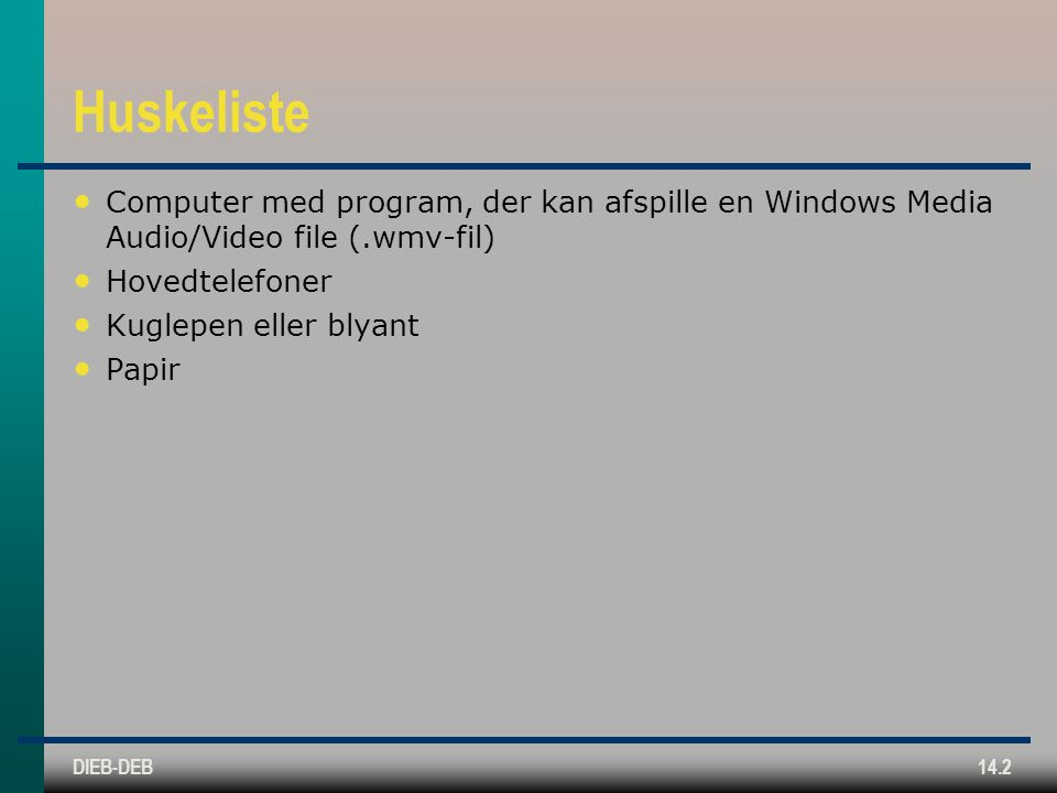 DIEB-DEB14.2 Huskeliste Computer med program, der kan afspille en Windows Media Audio/Video file (.wmv-fil) Hovedtelefoner Kuglepen eller blyant Papir