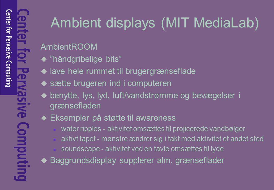 Ambient displays (MIT MediaLab) AmbientROOM u håndgribelige bits u lave hele rummet til brugergrænseflade u sætte brugeren ind i computeren u benytte, lys, lyd, luft/vandstrømme og bevægelser i grænsefladen u Eksempler på støtte til awareness n water ripples - aktivitet omsættes til projicerede vandbølger n aktivt tapet - mønstre ændrer sig i takt med aktivitet et andet sted n soundscape - aktivitet ved en tavle omsættes til lyde u Baggrundsdisplay supplerer alm.