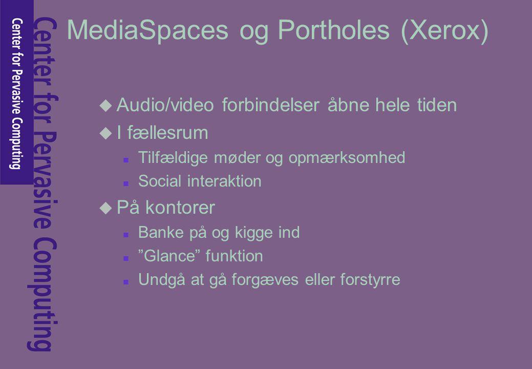 MediaSpaces og Portholes (Xerox) u Audio/video forbindelser åbne hele tiden u I fællesrum n Tilfældige møder og opmærksomhed n Social interaktion u På kontorer n Banke på og kigge ind n Glance funktion n Undgå at gå forgæves eller forstyrre