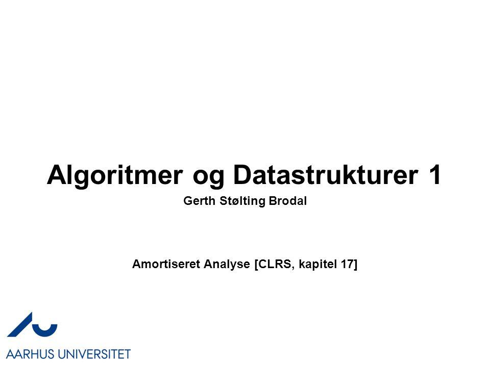Algoritmer og Datastrukturer 1 Amortiseret Analyse [CLRS, kapitel 17] Gerth Stølting Brodal