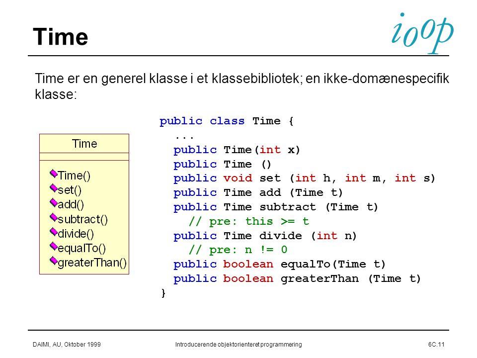 i o p o DAIMI, AU, Oktober 1999Introducerende objektorienteret programmering6C.11 Time Time er en generel klasse i et klassebibliotek; en ikke-domænespecifik klasse: public class Time {...