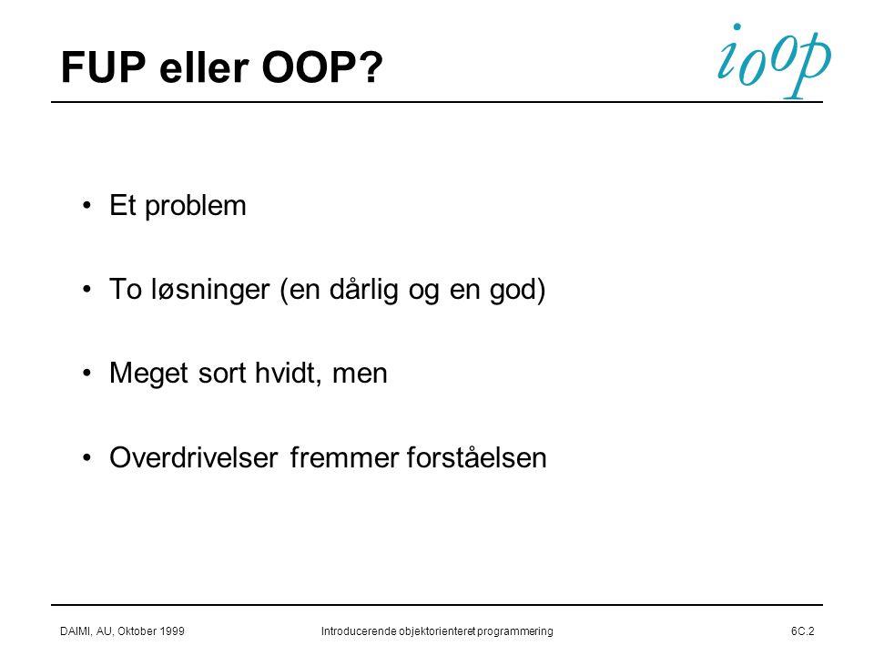 i o p o DAIMI, AU, Oktober 1999Introducerende objektorienteret programmering6C.2 FUP eller OOP.