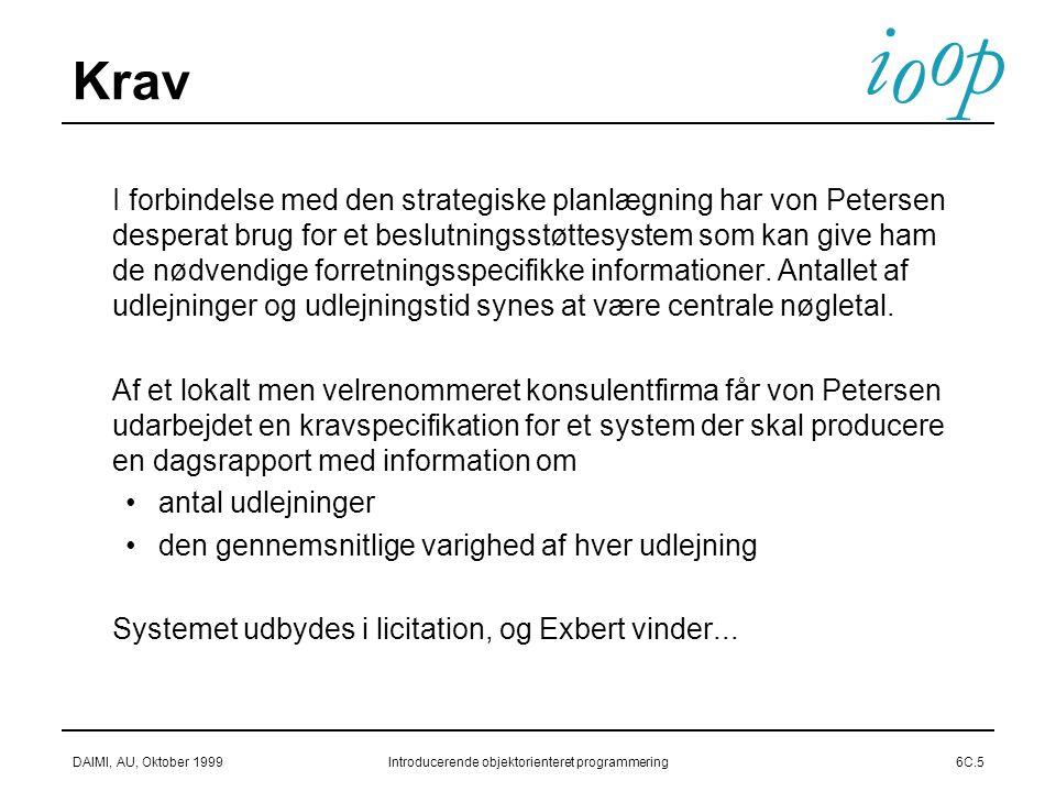 i o p o DAIMI, AU, Oktober 1999Introducerende objektorienteret programmering6C.5 Krav  I forbindelse med den strategiske planlægning har von Petersen desperat brug for et beslutningsstøttesystem som kan give ham de nødvendige forretningsspecifikke informationer.