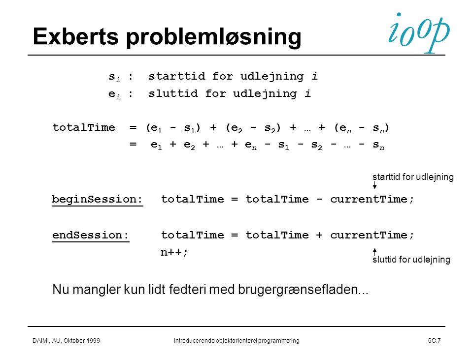 i o p o DAIMI, AU, Oktober 1999Introducerende objektorienteret programmering6C.7 Exberts problemløsning s i : starttid for udlejning i e i : sluttid for udlejning i totalTime = (e 1 - s 1 ) + (e 2 - s 2 ) + … + (e n - s n ) = e 1 + e 2 + … + e n - s 1 - s 2 - … - s n beginSession: totalTime = totalTime - currentTime; endSession: totalTime = totalTime + currentTime; n++; Nu mangler kun lidt fedteri med brugergrænsefladen...