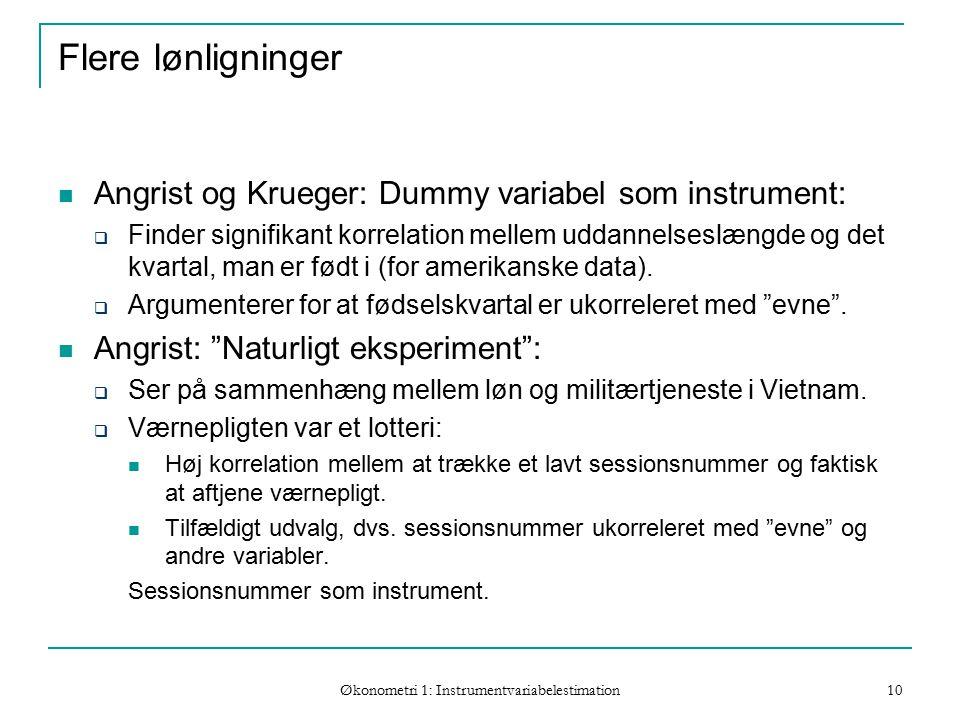 Økonometri 1: Instrumentvariabelestimation 10 Flere lønligninger Angrist og Krueger: Dummy variabel som instrument:  Finder signifikant korrelation mellem uddannelseslængde og det kvartal, man er født i (for amerikanske data).