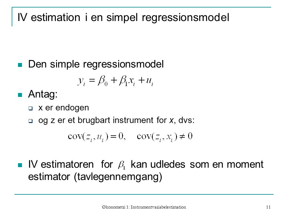 Økonometri 1: Instrumentvariabelestimation 11 IV estimation i en simpel regressionsmodel Den simple regressionsmodel Antag:  x er endogen  og z er et brugbart instrument for x, dvs: IV estimatoren for kan udledes som en moment estimator (tavlegennemgang)