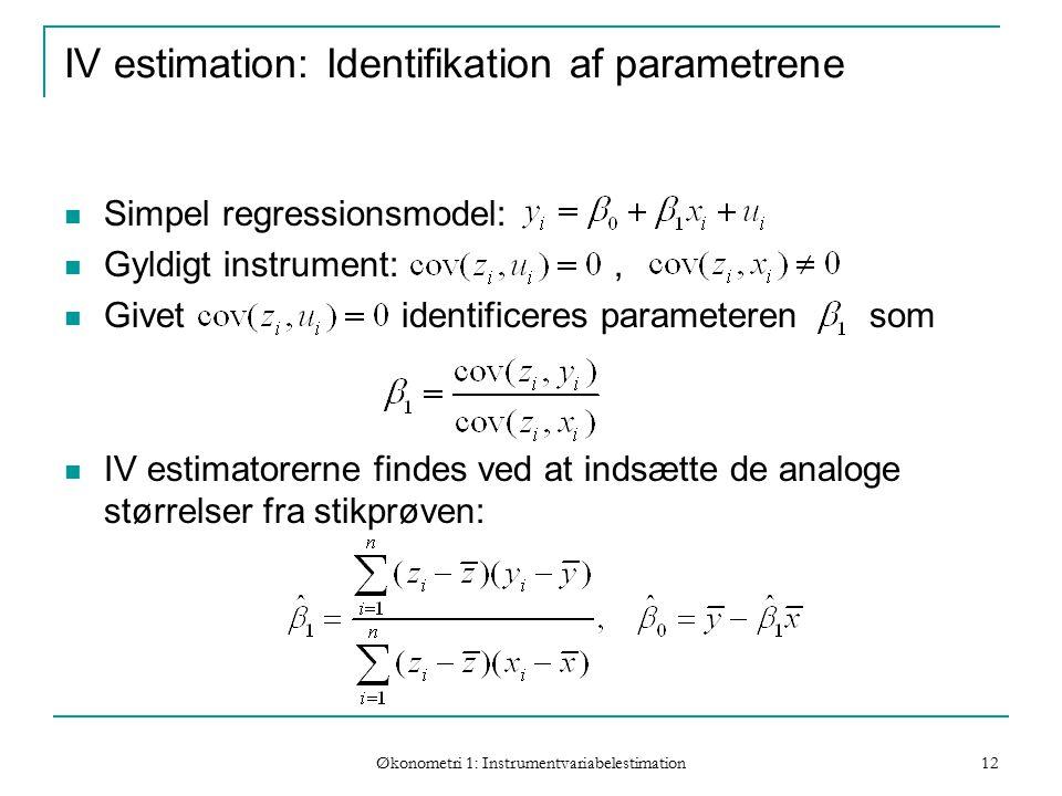 Økonometri 1: Instrumentvariabelestimation 12 IV estimation: Identifikation af parametrene Simpel regressionsmodel: Gyldigt instrument:, Givet identificeres parameteren som IV estimatorerne findes ved at indsætte de analoge størrelser fra stikprøven: