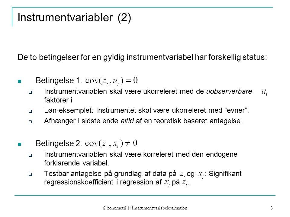 Økonometri 1: Instrumentvariabelestimation 8 Instrumentvariabler (2) De to betingelser for en gyldig instrumentvariabel har forskellig status: Betingelse 1:  Instrumentvariablen skal være ukorreleret med de uobserverbare faktorer i  Løn-eksemplet: Instrumentet skal være ukorreleret med evner .