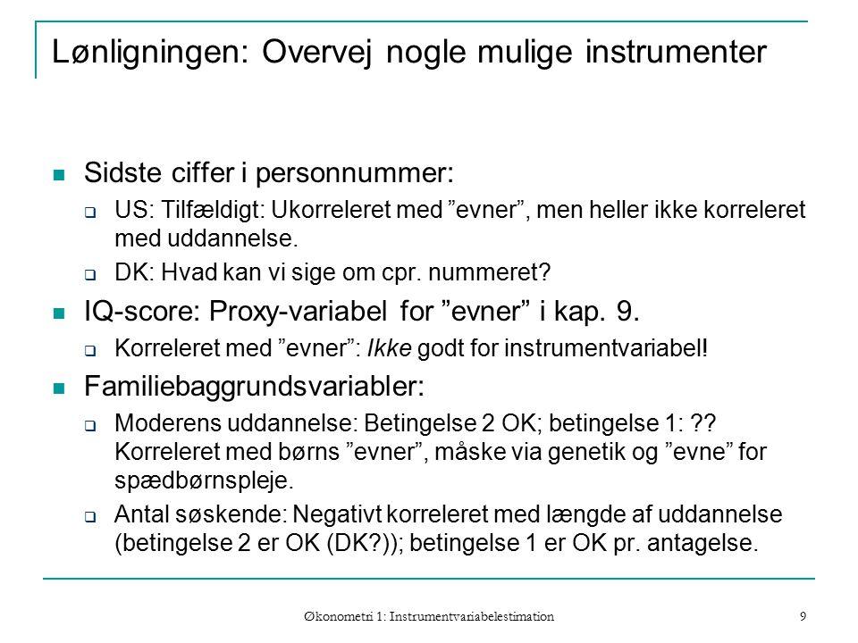 Økonometri 1: Instrumentvariabelestimation 9 Lønligningen: Overvej nogle mulige instrumenter Sidste ciffer i personnummer:  US: Tilfældigt: Ukorreleret med evner , men heller ikke korreleret med uddannelse.