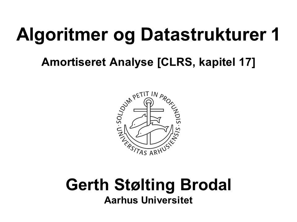 Algoritmer og Datastrukturer 1 Amortiseret Analyse [CLRS, kapitel 17] Gerth Stølting Brodal Aarhus Universitet