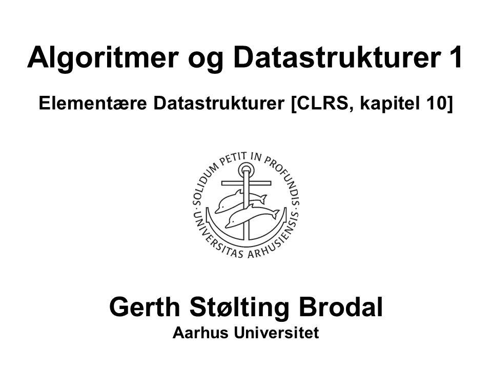 Algoritmer og Datastrukturer 1 Elementære Datastrukturer [CLRS, kapitel 10] Gerth Stølting Brodal Aarhus Universitet