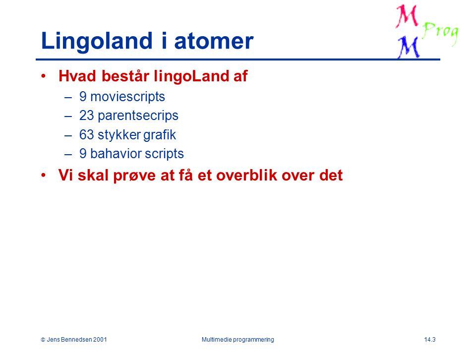  Jens Bennedsen 2001Multimedie programmering14.3 Lingoland i atomer Hvad består lingoLand af –9 moviescripts –23 parentsecrips –63 stykker grafik –9 bahavior scripts Vi skal prøve at få et overblik over det