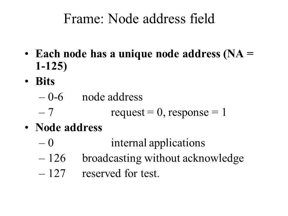 Frame: Node address field Each node has a unique node address (NA = 1-125) Bits –0-6node address –7request = 0, response = 1 Node address –0internal applications –126broadcasting without acknowledge –127reserved for test.