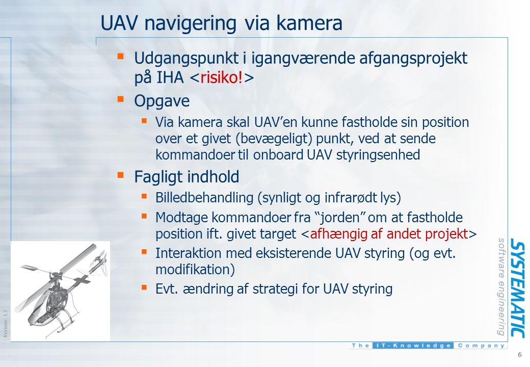 $Revision: 1.3 $ 6 UAV navigering via kamera  Udgangspunkt i igangværende afgangsprojekt på IHA  Opgave  Via kamera skal UAV'en kunne fastholde sin position over et givet (bevægeligt) punkt, ved at sende kommandoer til onboard UAV styringsenhed  Fagligt indhold  Billedbehandling (synligt og infrarødt lys)  Modtage kommandoer fra jorden om at fastholde position ift.