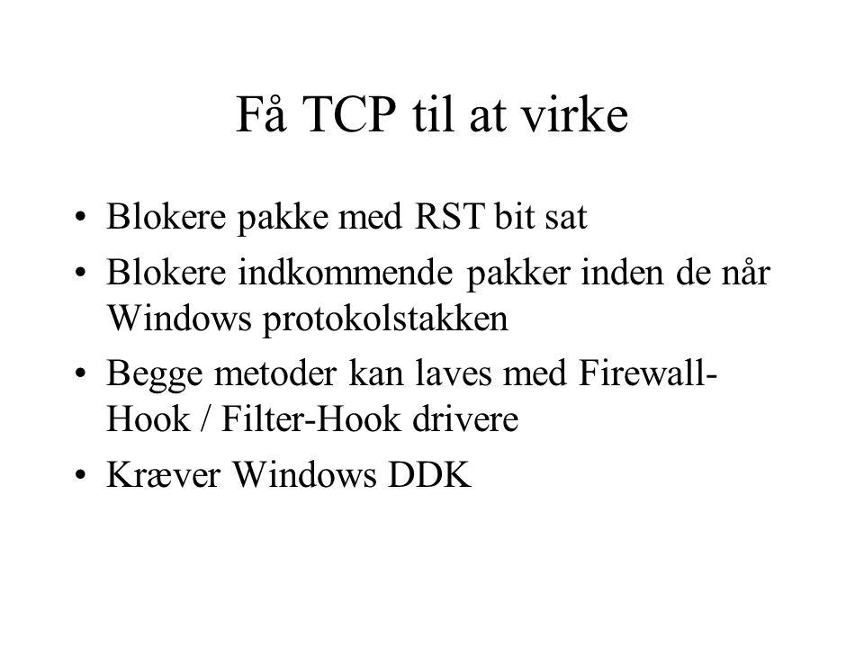 Få TCP til at virke Blokere pakke med RST bit sat Blokere indkommende pakker inden de når Windows protokolstakken Begge metoder kan laves med Firewall- Hook / Filter-Hook drivere Kræver Windows DDK