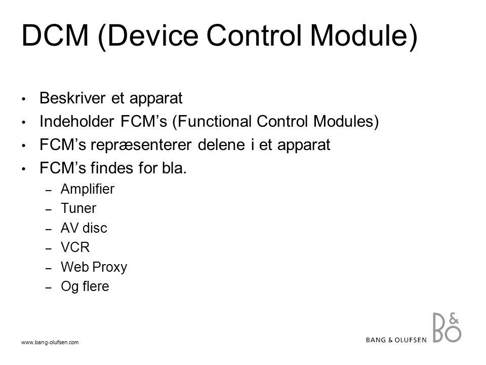 www.bang-olufsen.com DCM (Device Control Module) Beskriver et apparat Indeholder FCM's (Functional Control Modules) FCM's repræsenterer delene i et apparat FCM's findes for bla.