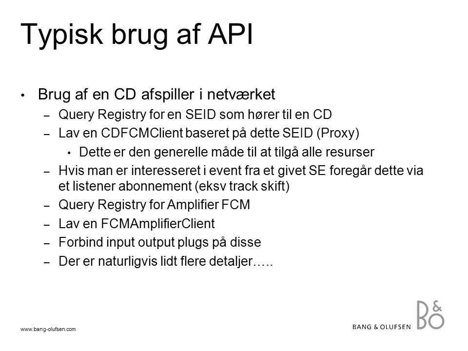 www.bang-olufsen.com Typisk brug af API Brug af en CD afspiller i netværket – Query Registry for en SEID som hører til en CD – Lav en CDFCMClient baseret på dette SEID (Proxy) Dette er den generelle måde til at tilgå alle resurser – Hvis man er interesseret i event fra et givet SE foregår dette via et listener abonnement (eksv track skift) – Query Registry for Amplifier FCM – Lav en FCMAmplifierClient – Forbind input output plugs på disse – Der er naturligvis lidt flere detaljer…..