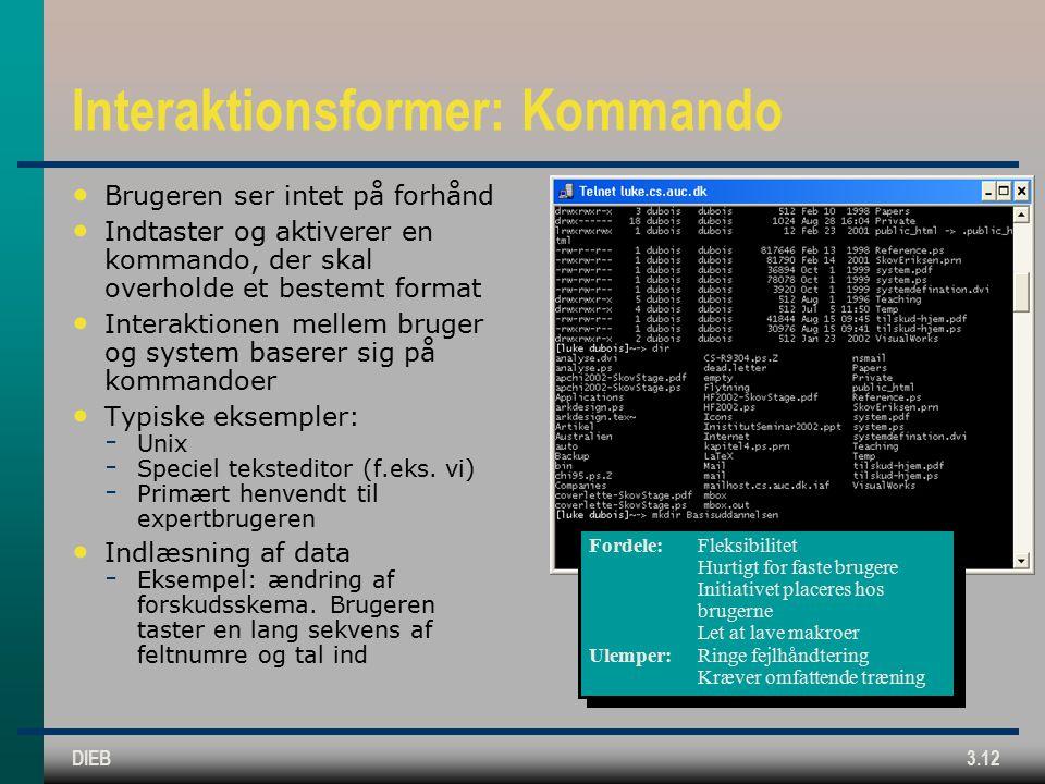 DIEB3.12 Interaktionsformer: Kommando Brugeren ser intet på forhånd Indtaster og aktiverer en kommando, der skal overholde et bestemt format Interaktionen mellem bruger og system baserer sig på kommandoer Typiske eksempler:  Unix  Speciel teksteditor (f.eks.