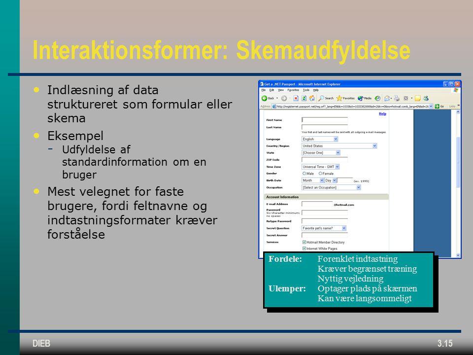 DIEB3.15 Interaktionsformer: Skemaudfyldelse Indlæsning af data struktureret som formular eller skema Eksempel  Udfyldelse af standardinformation om en bruger Mest velegnet for faste brugere, fordi feltnavne og indtastningsformater kræver forståelse Fordele:Forenklet indtastning Kræver begrænset træning Nyttig vejledning Ulemper:Optager plads på skærmen Kan være langsommeligt Fordele:Forenklet indtastning Kræver begrænset træning Nyttig vejledning Ulemper:Optager plads på skærmen Kan være langsommeligt