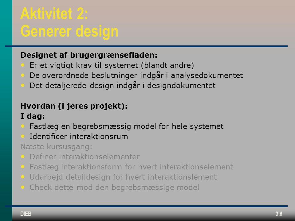 DIEB3.6 Aktivitet 2: Generer design Designet af brugergrænsefladen: Er et vigtigt krav til systemet (blandt andre) De overordnede beslutninger indgår i analysedokumentet Det detaljerede design indgår i designdokumentet Hvordan (i jeres projekt): I dag: Fastlæg en begrebsmæssig model for hele systemet Identificer interaktionsrum Næste kursusgang: Definer interaktionselementer Fastlæg interaktionsform for hvert interaktionselement Udarbejd detaildesign for hvert interaktionslement Check dette mod den begrebsmæssige model
