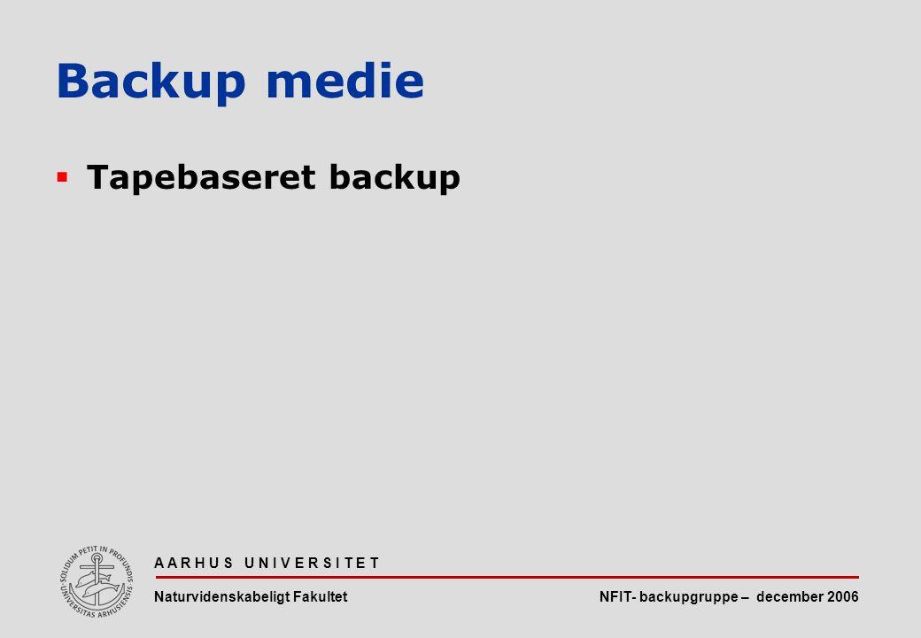 NFIT- backupgruppe – december 2006 A A R H U S U N I V E R S I T E T Naturvidenskabeligt Fakultet  Tapebaseret backup Backup medie
