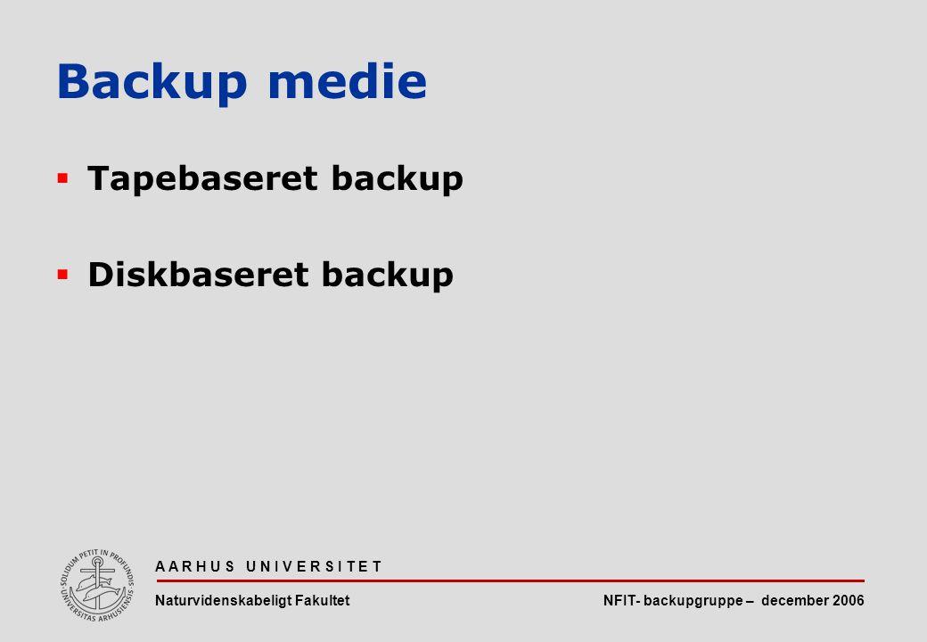NFIT- backupgruppe – december 2006 A A R H U S U N I V E R S I T E T Naturvidenskabeligt Fakultet  Tapebaseret backup  Diskbaseret backup Backup medie
