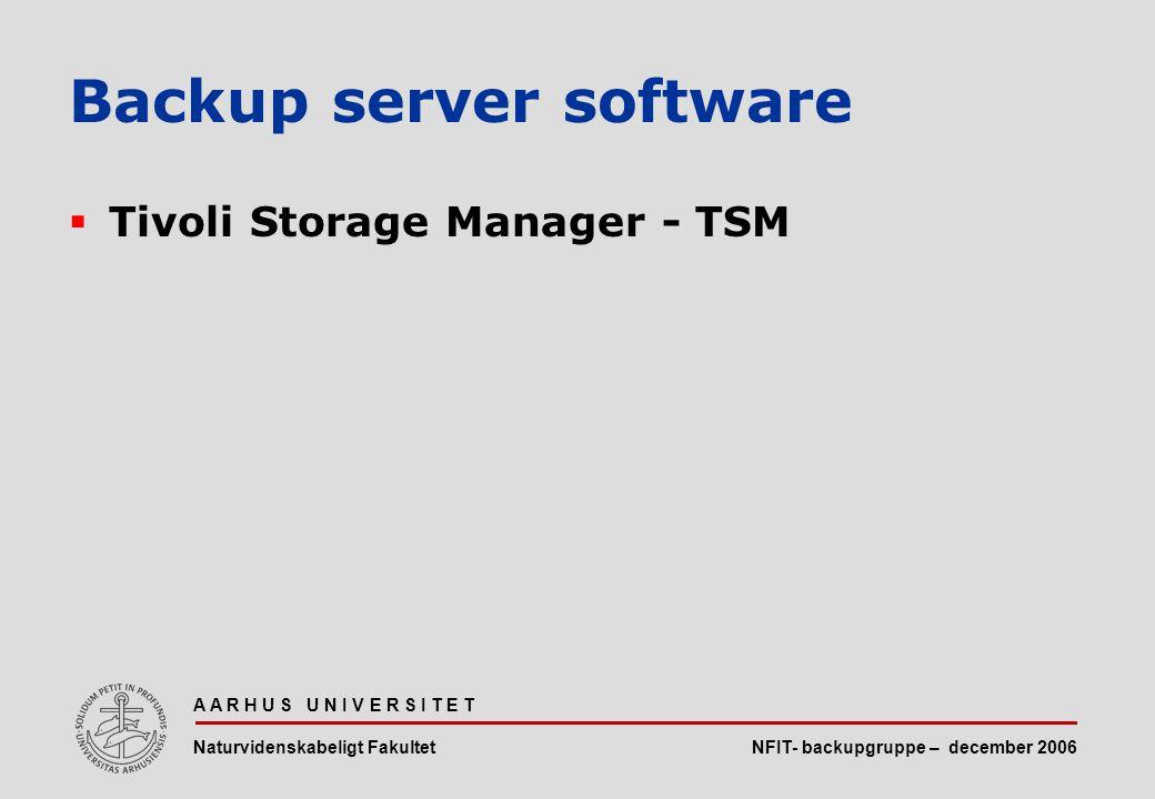 NFIT- backupgruppe – december 2006 A A R H U S U N I V E R S I T E T Naturvidenskabeligt Fakultet  Tivoli Storage Manager - TSM Backup server software