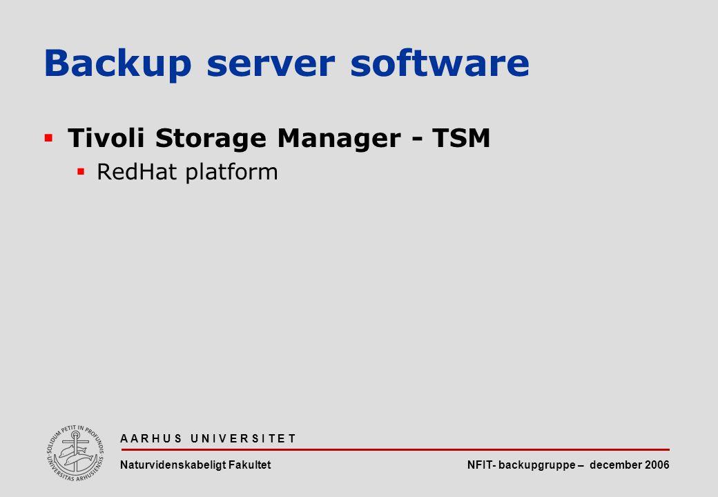 NFIT- backupgruppe – december 2006 A A R H U S U N I V E R S I T E T Naturvidenskabeligt Fakultet  Tivoli Storage Manager - TSM  RedHat platform Backup server software
