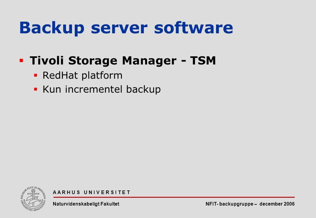 NFIT- backupgruppe – december 2006 A A R H U S U N I V E R S I T E T Naturvidenskabeligt Fakultet  Tivoli Storage Manager - TSM  RedHat platform  Kun incrementel backup Backup server software
