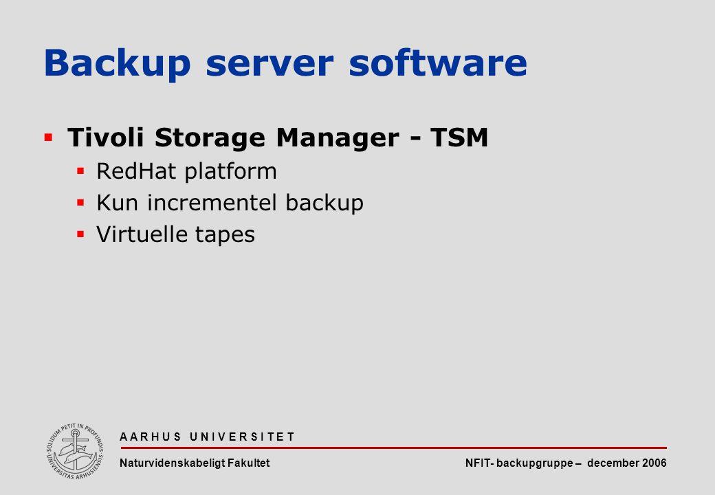 NFIT- backupgruppe – december 2006 A A R H U S U N I V E R S I T E T Naturvidenskabeligt Fakultet  Tivoli Storage Manager - TSM  RedHat platform  Kun incrementel backup  Virtuelle tapes Backup server software