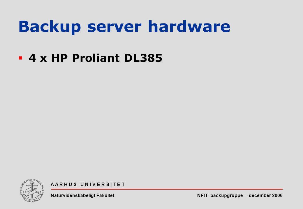 NFIT- backupgruppe – december 2006 A A R H U S U N I V E R S I T E T Naturvidenskabeligt Fakultet  4 x HP Proliant DL385 Backup server hardware