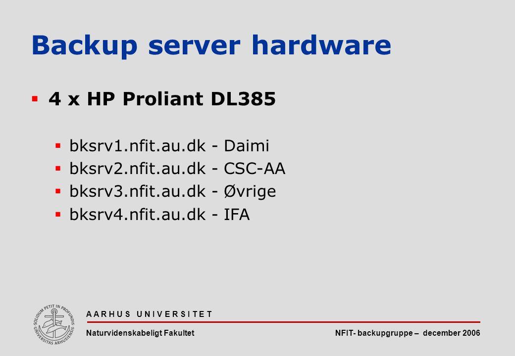 NFIT- backupgruppe – december 2006 A A R H U S U N I V E R S I T E T Naturvidenskabeligt Fakultet  4 x HP Proliant DL385  bksrv1.nfit.au.dk - Daimi  bksrv2.nfit.au.dk - CSC-AA  bksrv3.nfit.au.dk - Øvrige  bksrv4.nfit.au.dk - IFA Backup server hardware