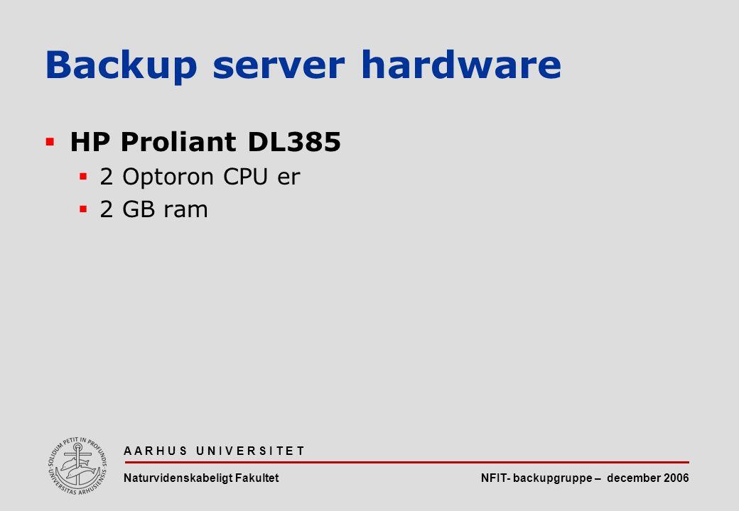 NFIT- backupgruppe – december 2006 A A R H U S U N I V E R S I T E T Naturvidenskabeligt Fakultet  HP Proliant DL385  2 Optoron CPU er  2 GB ram Backup server hardware