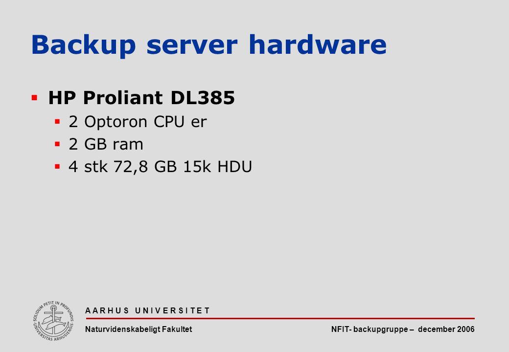 NFIT- backupgruppe – december 2006 A A R H U S U N I V E R S I T E T Naturvidenskabeligt Fakultet  HP Proliant DL385  2 Optoron CPU er  2 GB ram  4 stk 72,8 GB 15k HDU Backup server hardware