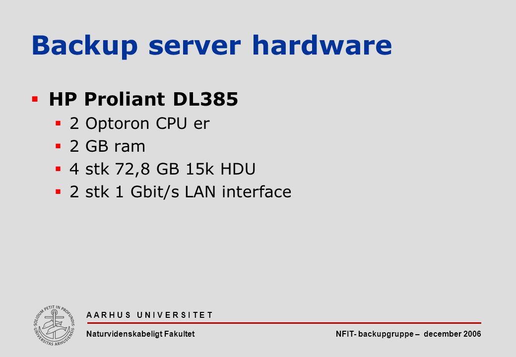 NFIT- backupgruppe – december 2006 A A R H U S U N I V E R S I T E T Naturvidenskabeligt Fakultet  HP Proliant DL385  2 Optoron CPU er  2 GB ram  4 stk 72,8 GB 15k HDU  2 stk 1 Gbit/s LAN interface Backup server hardware