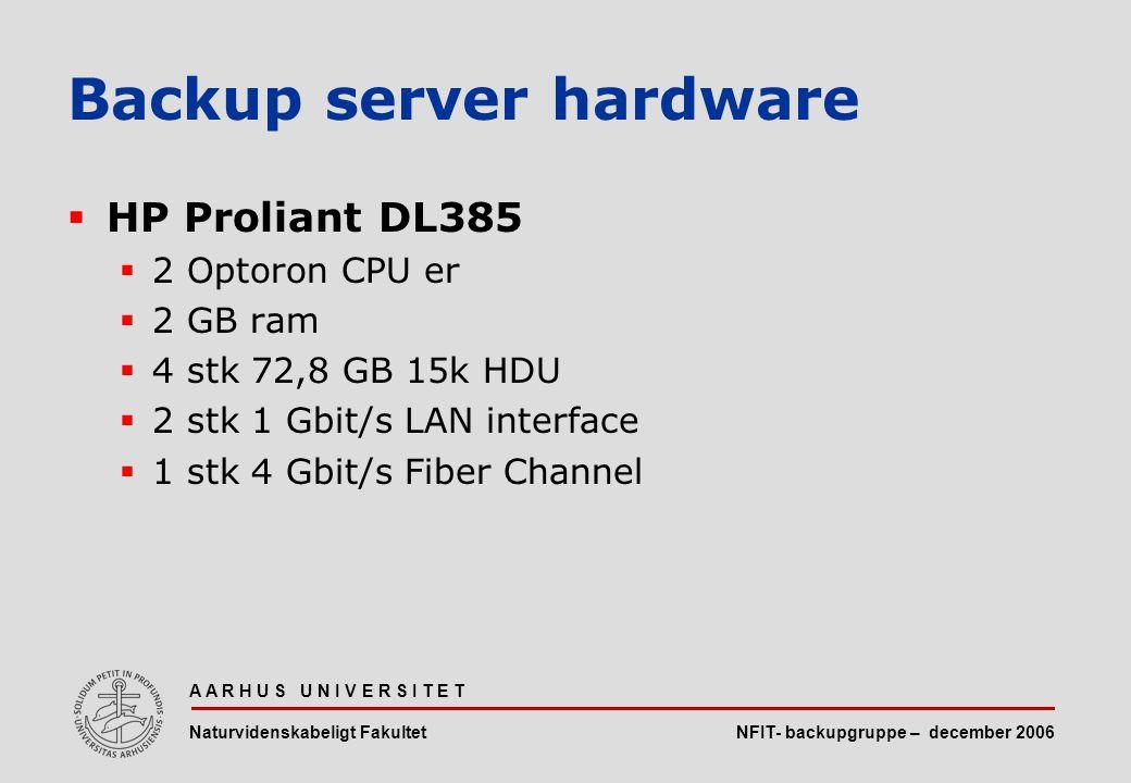 NFIT- backupgruppe – december 2006 A A R H U S U N I V E R S I T E T Naturvidenskabeligt Fakultet  HP Proliant DL385  2 Optoron CPU er  2 GB ram  4 stk 72,8 GB 15k HDU  2 stk 1 Gbit/s LAN interface  1 stk 4 Gbit/s Fiber Channel Backup server hardware